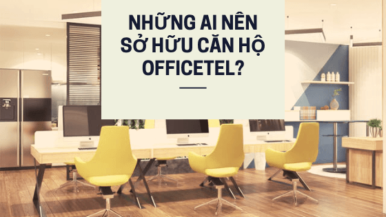 Những ai nên sở hữu căn hộ Officetel?